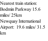 Nearest train station: Bodmin Parkway 15.6 miles/ 25km Newquay International Airport:  19.6 miles/ 31.5 km Exeter Airport 67 miles/